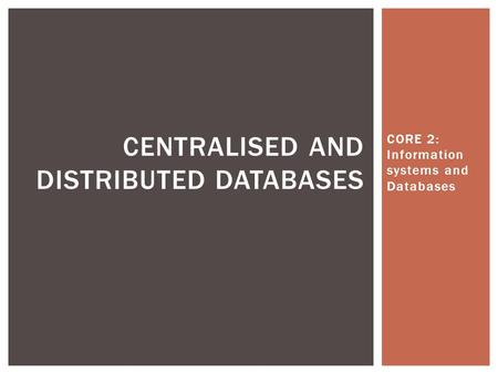 CORE 2: Information systems and Databases CENTRALISED AND DISTRIBUTED DATABASES.