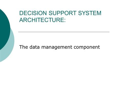 DECISION SUPPORT SYSTEM ARCHITECTURE: The data management component.