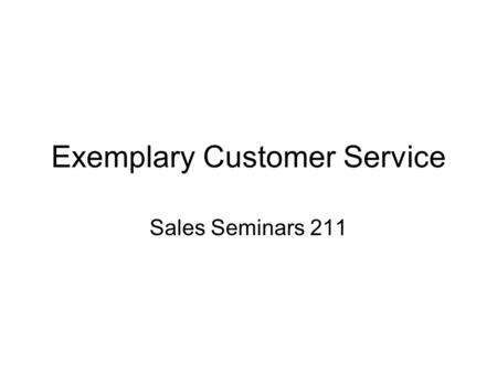 Exemplary Customer Service Sales Seminars 211. What is Customer Service? Internal and external customers –Internal include people you deal with at school,