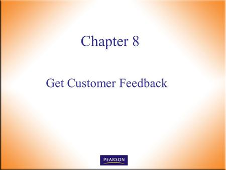 Get Customer Feedback Chapter 8. Customer Service, 5e Paul R. Timm 2 © 2011, 2008, 2005, 2001 Pearson Higher Education, Upper Saddle River, NJ 07458.