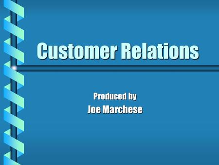 Customer Relations Produced by Joe Marchese. What is Customer Service ? b Being able to communicate with the customer effectively b Treating the customer.