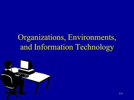 1-1 Organizations, Environments, and Information Technology.
