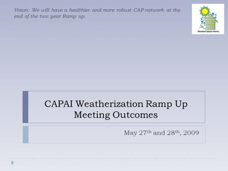 CAPAI Weatherization Ramp Up Meeting Outcomes May 27 th and 28 th, 2009 Vision: We will have a healthier and more robust CAP network at the end of the.