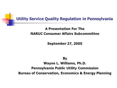 Utility Service Quality Regulation in Pennsylvania A Presentation For The NARUC Consumer Affairs Subcommittee September 27, 2005 By Wayne L. Williams,