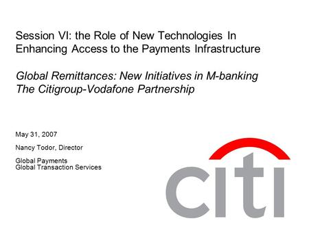 Session VI: the Role of New Technologies In Enhancing Access to the Payments Infrastructure Global Remittances: New Initiatives in M-banking The Citigroup-Vodafone.