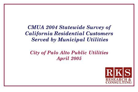 CMUA 2004 Statewide Survey of California Residential Customers Served by Municipal Utilities City of Palo Alto Public Utilities April 2005.