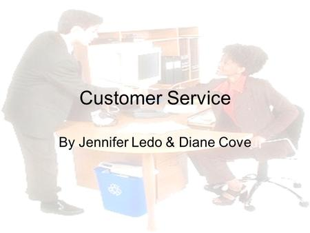 Customer Service By Jennifer Ledo & Diane Cove. Company's Greatest Asset Customers want excellent service Will continue to use your company Customer loyalty.