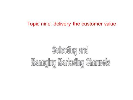 Topic nine: delivery the customer value. Objectives Work Performed by Marketing Channels Channel-Design Decisions Channel-Management Decisions Channel.