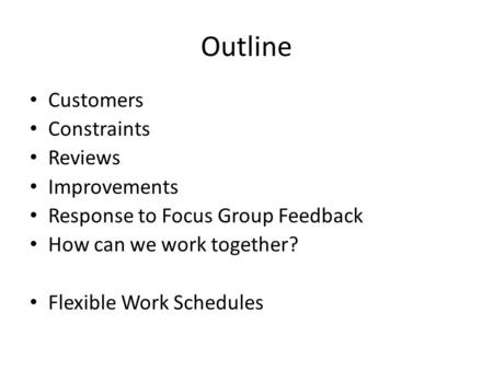 Outline Customers Constraints Reviews Improvements Response to Focus Group Feedback How can we work together? Flexible Work Schedules.