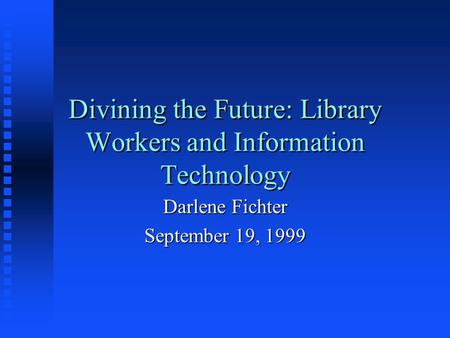 Divining the Future: Library Workers and Information Technology Darlene Fichter September 19, 1999.