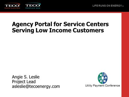 Agency Portal for Service Centers Serving Low Income Customers Angie S. Leslie Project Lead LIFE RUNS ON ENERGY SM Utility Payment.