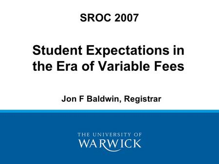 Student Expectations in the Era of Variable Fees SROC 2007 Jon F Baldwin, Registrar.