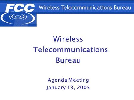 A;sldkfj1 Wireless Telecommunications Bureau Agenda Meeting January 13, 2005.