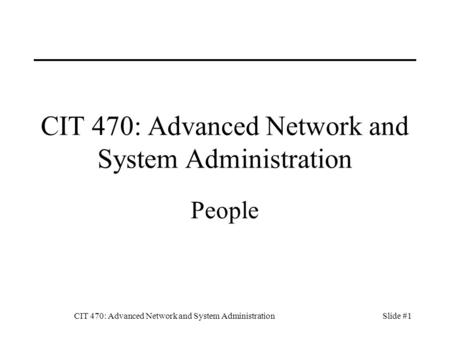 CIT 470: Advanced Network and System AdministrationSlide #1 CIT 470: Advanced Network and System Administration People.