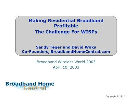 Making Residential Broadband Profitable The Challenge For WISPs Sandy Teger and David Waks Co-Founders, BroadbandHomeCentral.com Broadband Wireless World.
