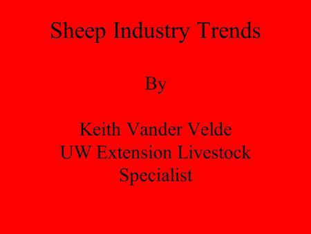 Sheep Industry Trends By Keith Vander Velde UW Extension Livestock Specialist.