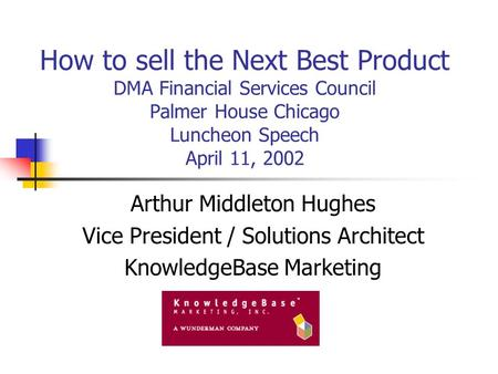How to sell the Next Best Product DMA Financial Services Council Palmer House Chicago Luncheon Speech April 11, 2002 Arthur Middleton Hughes Vice President.