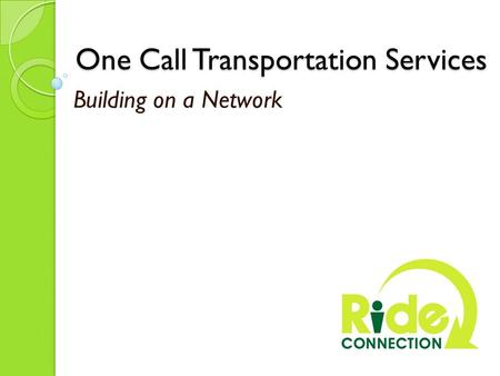 One Call Transportation Services One Call Transportation Services Building on a Network.