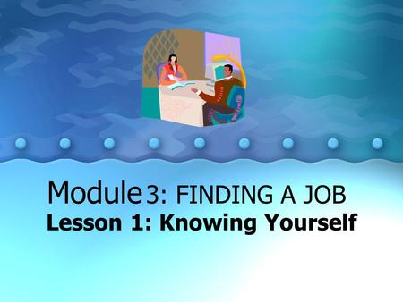 Lesson 1: Knowing Yourself Module 3: FINDING A JOB.