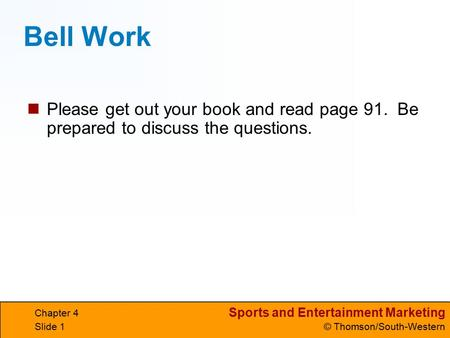 Sports and Entertainment Marketing © Thomson/South-Western Chapter 4 Slide 1 Bell Work Please get out your book and read page 91. Be prepared to discuss.