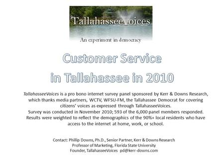 TallahasseeVoices is a pro bono internet survey panel sponsored by Kerr & Downs Research, which thanks media partners, WCTV, WFSU‐FM, the Tallahassee Democrat.