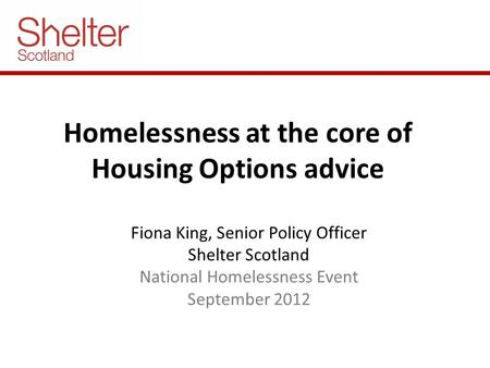 Homelessness at the core of Housing Options advice Fiona King, Senior Policy Officer Shelter Scotland National Homelessness Event September 2012.