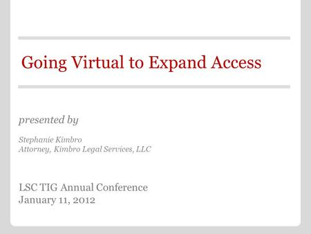 Going Virtual to Expand Access presented by Stephanie Kimbro Attorney, Kimbro Legal Services, LLC LSC TIG Annual Conference January 11, 2012.