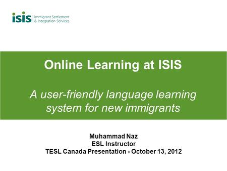 Online Learning at ISIS A user-friendly language learning system for new immigrants Muhammad Naz ESL Instructor TESL Canada Presentation - October 13,