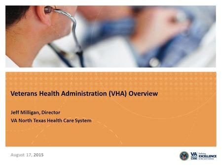 Veterans Health Administration (VHA) Overview Jeff Milligan, Director VA North Texas Health Care System August 17, 2015.