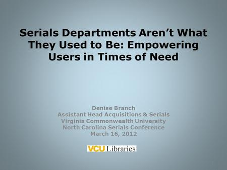 Serials Departments Aren't What They Used to Be: Empowering Users in Times of Need Denise Branch Assistant Head Acquisitions & Serials Virginia Commonwealth.