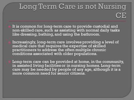  It is common for long-term care to provide custodial and non-skilled care, such as assisting with normal daily tasks like dressing, bathing, and using.