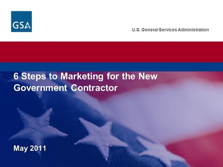 U.S. General Services Administration May 2011 U.S. General Services Administration. Federal Acquisition Service. 6 Steps to Marketing for the New Government.