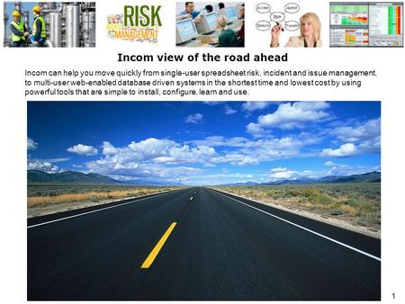 1 Incom view of the road ahead Incom can help you move quickly from single-user spreadsheet risk, incident and issue management, to multi-user web-enabled.