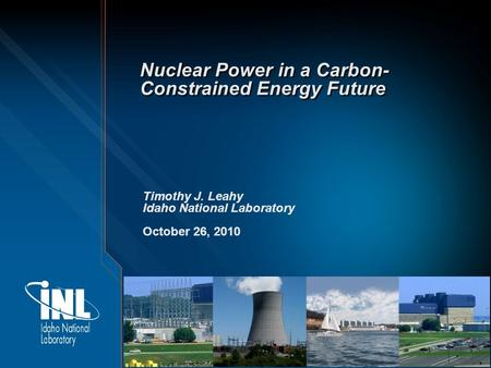 Nuclear Power in a Carbon- Constrained Energy Future Timothy J. Leahy Idaho National Laboratory October 26, 2010.
