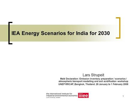 1 IEA Energy Scenarios for India for 2030 Lars Strupeit Malé Declaration: Emission inventory preparation / scenarios / atmospheric transport modelling.
