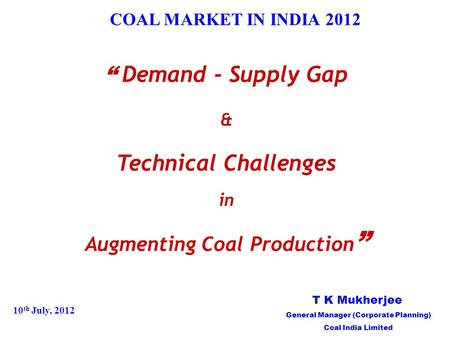 "COAL MARKET <strong>IN</strong> <strong>INDIA</strong> 2012 "" Demand - Supply Gap & Technical Challenges <strong>in</strong> Augmenting Coal Production "" 10 th July, 2012 T K Mukherjee General Manager (Corporate."