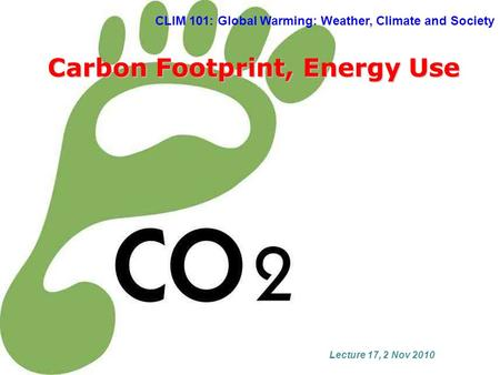 CLIM 101: Global Warming: Weather, Climate and Society Carbon Footprint, Energy Use Lecture 17, 2 Nov 2010.