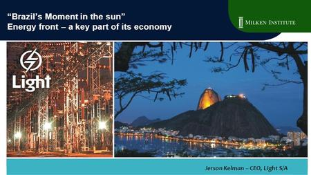 """Brazil's Moment in the sun"" Energy front – a key part of its economy Jerson Kelman – CEO, Light S/A."