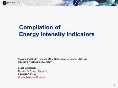 1 1 Compilation of Energy Intensity Indicators Prepared for the 6th meeting of the Oslo Group on Energy Statistics Canberra, Australia 2-5 May 2011 Elisabeth.