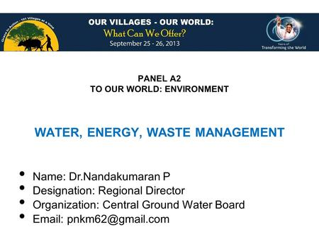 PANEL A2 TO OUR WORLD: ENVIRONMENT Name: Dr.Nandakumaran P Designation: Regional Director Organization: Central Ground Water Board