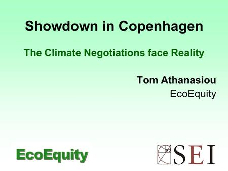 Showdown in Copenhagen The Climate Negotiations face Reality Tom Athanasiou EcoEquity.
