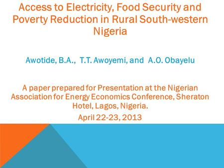 Access to Electricity, Food Security and Poverty Reduction in Rural South-western Nigeria Awotide, B.A., T.T. Awoyemi, and A.O. Obayelu A paper prepared.