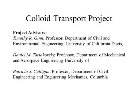 Colloid Transport Project Project Advisors: Timothy R. Ginn, Professor, Department of Civil and Environmental Engineering, University of California Davis,
