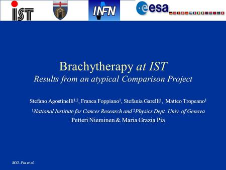 M.G. Pia et al. Brachytherapy at IST Results from an atypical Comparison Project Stefano Agostinelli 1,2, Franca Foppiano 1, Stefania Garelli 1, Matteo.