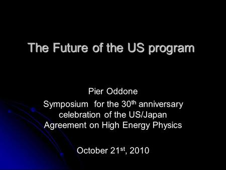 The Future of the US program Pier Oddone Symposium for the 30 th anniversary celebration of the US/Japan Agreement on High Energy Physics October 21 st,