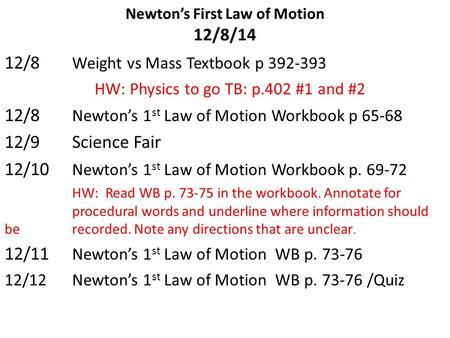 Newton's First Law of Motion 12/8/14 12/8 Weight vs Mass Textbook p 392-393 HW: Physics to go TB: p.402 #1 and #2 12/8 Newton's 1 st Law of Motion Workbook.