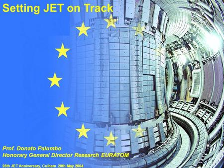 "25th JET Anniversary 20 May 2004 Prof. D.Palumbo""Setting JET on track"" Setting JET on Track Prof. Donato Palumbo Honorary General Director Research EURATOM."