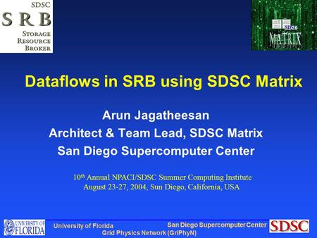 San Diego Supercomputer Center Grid Physics Network (GriPhyN) University of Florida Dataflows in SRB using SDSC Matrix Arun Jagatheesan Architect & Team.