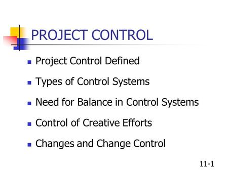 11-1 PROJECT CONTROL Project Control Defined Types of Control Systems Need for Balance in Control Systems Control of Creative Efforts Changes and Change.