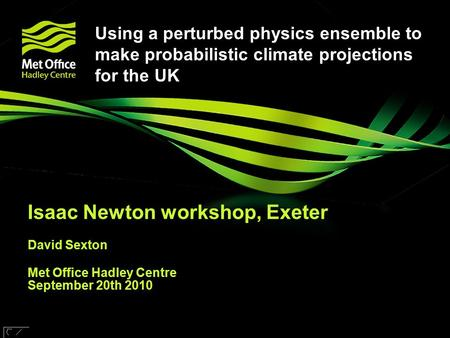 © Crown copyright Met Office Using a perturbed physics ensemble to make probabilistic climate projections for the UK Isaac Newton workshop, Exeter David.